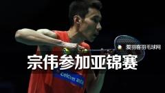 李宗伟确认参加下月亚锦赛,依旧夺冠最大热门