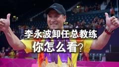 【投票】李永波卸任国羽总教练,你怎么看?