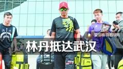 4名保安护驾,林丹抵达武汉参加亚锦赛