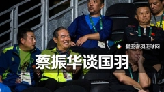 蔡振华谈国羽管理:不许特殊化,处理好感情问题