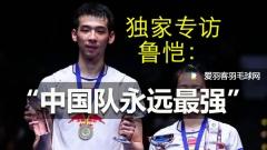 专访鲁恺:我们要捍卫国羽,中国队永远最强!