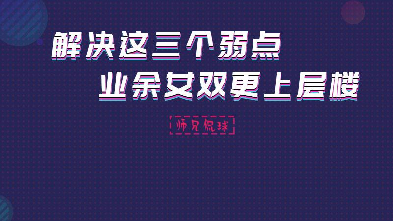 师兄侃球丨从弱点说开 提升业余女双的实战能力!