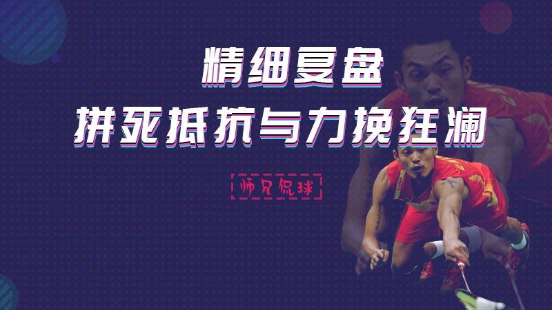 师兄侃球精细复盘丨 佐佐木翔大战林丹 拼死抵抗与力挽狂澜