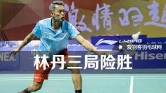 中国羽超常规赛收官战:林丹3局险胜石宇奇