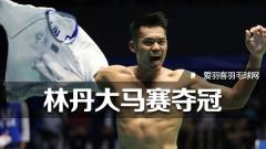 大马赛丨林丹战胜李宗伟夺冠,国羽男双不敌印尼组合