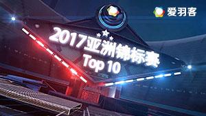 回顾2017亚锦赛TOP10:林丹花式停顿技惊四座