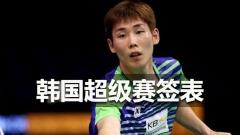 韩国赛签表丨林谌缺席,李宗伟、安赛龙出战