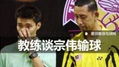 教练谈李宗伟输球:赛前换教练,战术安排可能有误