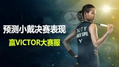【福利】预测小戴全英赛决赛表现,赢取VICTOR大赛服