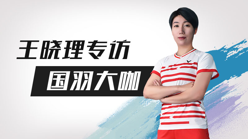 王晓理专访国羽大咖